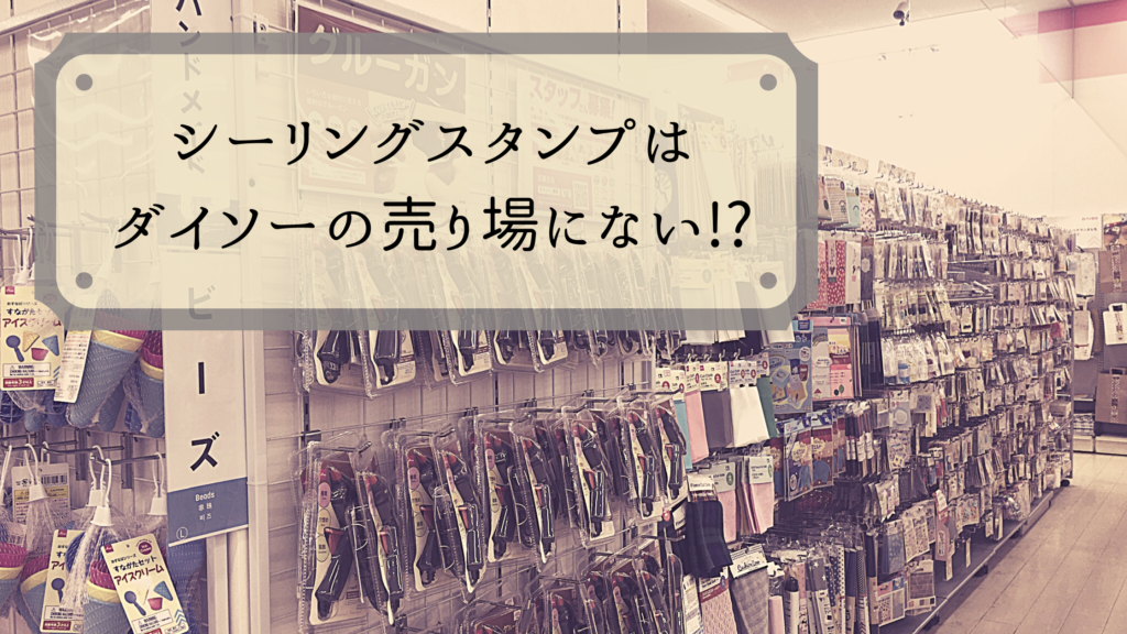 シーリングスタンプがダイソーの売り場に無い!?